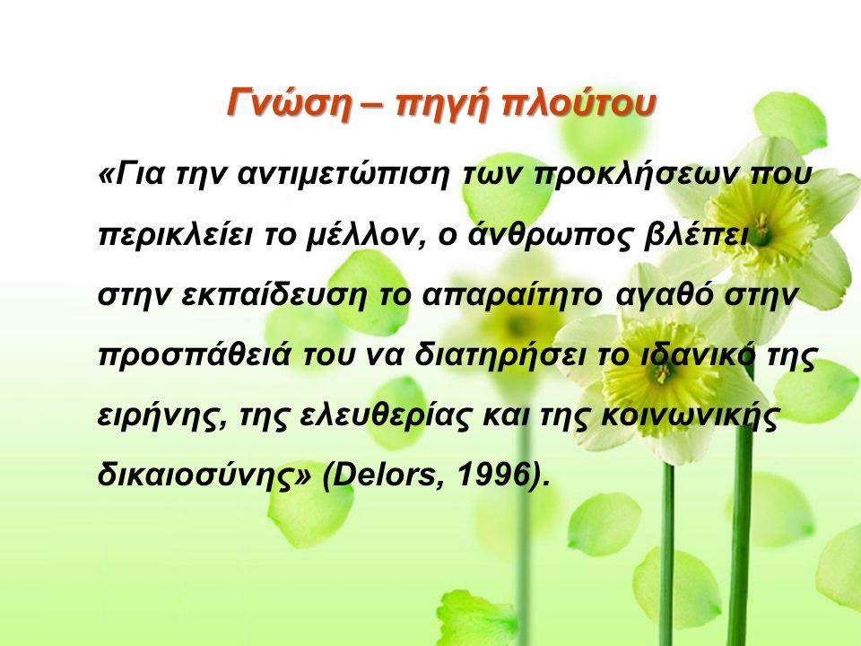Γνώση – πηγή πλούτου «Για την αντιμετώπιση των προκλήσεων που περικλείει το μέλλον, ο άνθρωπος βλέπει στην εκπαίδευση το απαραίτητο αγαθό στην προσπάθειά του να διατηρήσει το ιδανικό της ειρήνης, της ελευθερίας και της κοινωνικής δικαιοσύνης» (Delors, 1996).