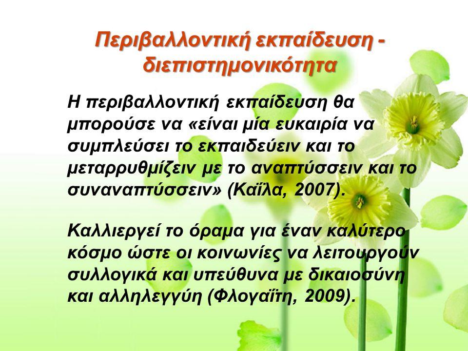 Περιβαλλοντική εκπαίδευση - διεπιστημονικότητα Η περιβαλλοντική εκπαίδευση θα μπορούσε να «είναι μία ευκαιρία να συμπλεύσει το εκπαιδεύειν και το μεταρρυθμίζειν με το αναπτύσσειν και το συναναπτύσσειν» (Καΐλα, 2007).