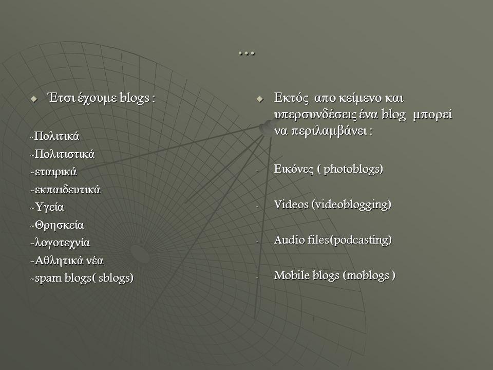 ...  Έτσι έχουμε blogs : - Πολιτικά - Πολιτιστικά - εταιρικά - εκ π αιδευτικά - Υγεία - Θρησκεία - λογοτεχνία - Αθλητικά νέα -spam blogs( sblogs)  Ε