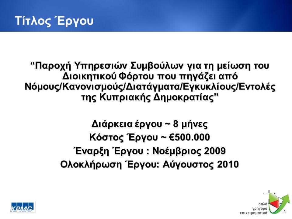 4 Τίτλος Έργου Παροχή Υπηρεσιών Συμβούλων για τη μείωση του Διοικητικού Φόρτου που πηγάζει από Νόμους/Κανονισμούς/Διατάγματα/Εγκυκλίους/Εντολές της Κυπριακής Δημοκρατίας Διάρκεια έργου ~ 8 μήνες Κόστος Έργου ~ €500.000 Έναρξη Έργου : Νοέμβριος 2009 Ολοκλήρωση Έργου: Αύγουστος 2010