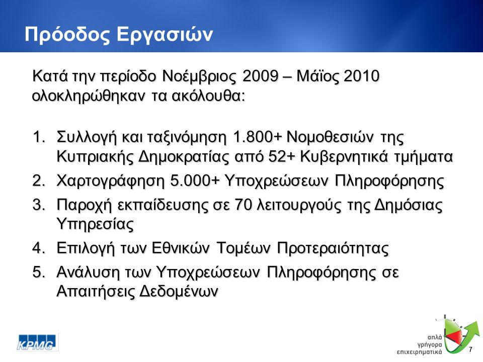 7 Πρόοδος Εργασιών 1.Συλλογή και ταξινόμηση 1.800+ Νομοθεσιών της Κυπριακής Δημοκρατίας από 52+ Κυβερνητικά τμήματα 2.Χαρτογράφηση 5.000+ Υποχρεώσεων Πληροφόρησης 3.Παροχή εκπαίδευσης σε 70 λειτουργούς της Δημόσιας Υπηρεσίας 4.Επιλογή των Εθνικών Τομέων Προτεραιότητας 5.Ανάλυση των Υποχρεώσεων Πληροφόρησης σε Απαιτήσεις Δεδομένων Κατά την περίοδο Νοέμβριος 2009 – Μάϊος 2010 ολοκληρώθηκαν τα ακόλουθα: