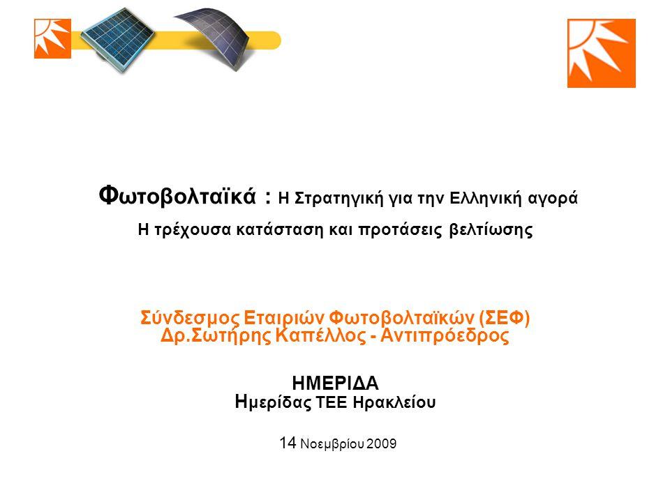 Φ ωτοβολταϊκά : Η Στρατηγική για την Ελληνική αγορά Η τρέχουσα κατάσταση και προτάσεις βελτίωσης Σύνδεσμος Εταιριών Φωτοβολταϊκών (ΣΕΦ) Δρ.Σωτήρης Καπέλλος - Αντιπρόεδρος ΗΜΕΡΙΔΑ Η μερίδας ΤΕΕ Ηρακλείου 14 Νοεμβρίου 2009