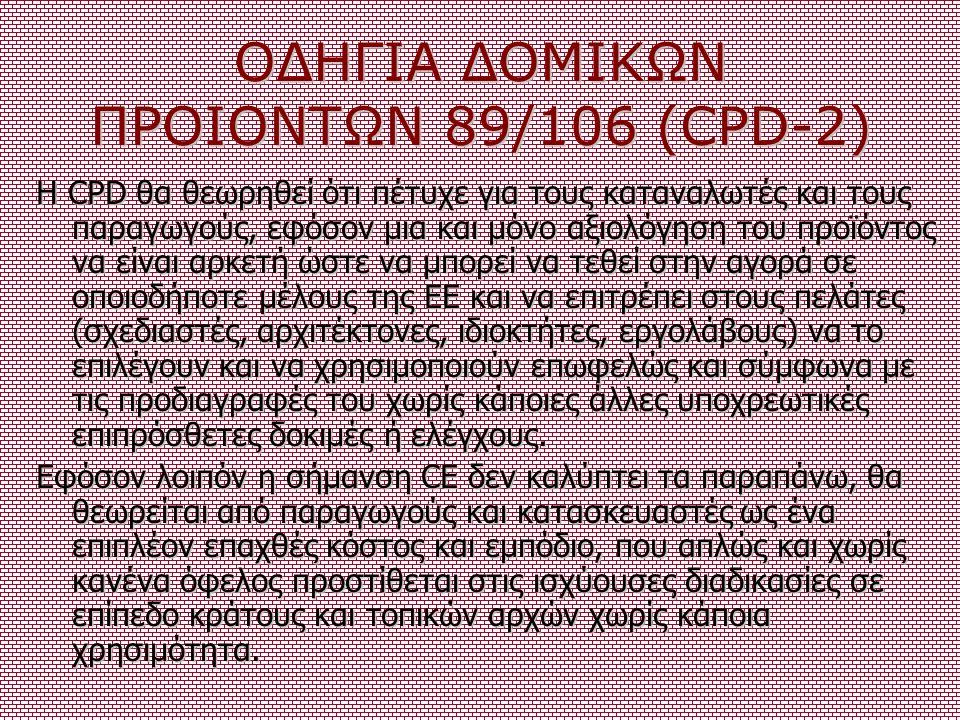 ΟΔΗΓΙΑ ΔΟΜΙΚΩΝ ΠΡΟΙΟΝΤΩΝ 89/106 (CPD-2) Η CPD θα θεωρηθεί ότι πέτυχε για τους καταναλωτές και τους παραγωγούς, εφόσον μια και μόνο αξιολόγηση του προϊ