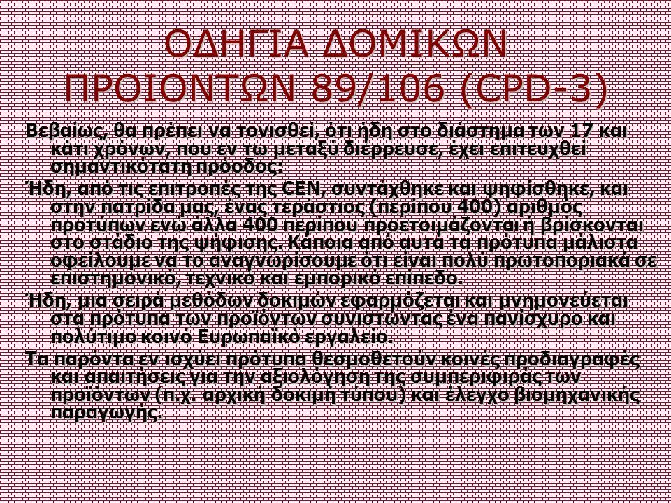 ΟΔΗΓΙΑ ΔΟΜΙΚΩΝ ΠΡΟΙΟΝΤΩΝ 89/106 (CPD-3) Βεβαίως, θα πρέπει να τονισθεί, ότι ήδη στο διάστημα των 17 και κάτι χρόνων, που εν τω μεταξύ διέρρευσε, έχει
