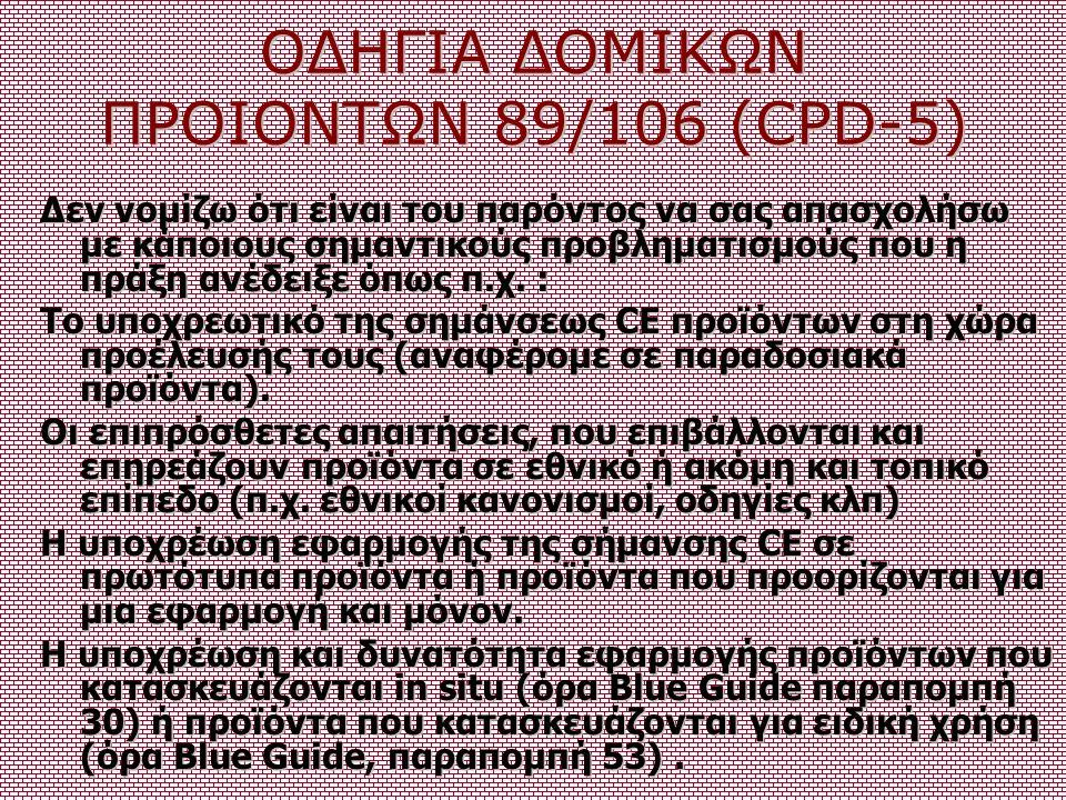 ΟΔΗΓΙΑ ΔΟΜΙΚΩΝ ΠΡΟΙΟΝΤΩΝ 89/106 (CPD-5) Δεν νομίζω ότι είναι του παρόντος να σας απασχολήσω με κάποιους σημαντικούς προβληματισμούς που η πράξη ανέδει