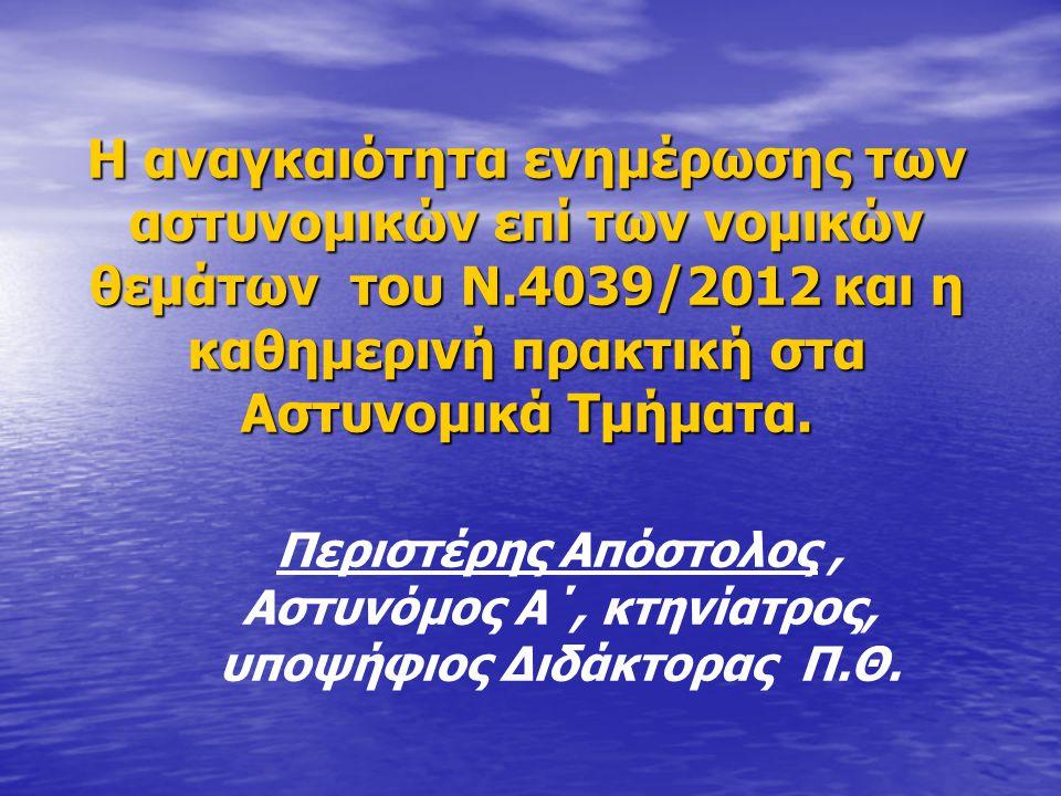 Η αναγκαιότητα ενημέρωσης των αστυνομικών επί των νομικών θεμάτων του Ν.4039/2012 και η καθημερινή πρακτική στα Αστυνομικά Τμήματα.