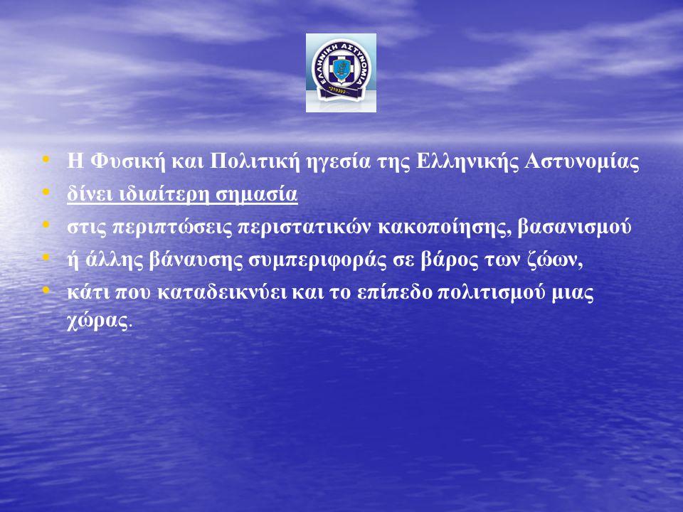 • • Η Φυσική και Πολιτική ηγεσία της Ελληνικής Αστυνομίας • • δίνει ιδιαίτερη σημασία • • στις περιπτώσεις περιστατικών κακοποίησης, βασανισμού • • ή άλλης βάναυσης συμπεριφοράς σε βάρος των ζώων, • • κάτι που καταδεικνύει και το επίπεδο πολιτισμού μιας χώρας.