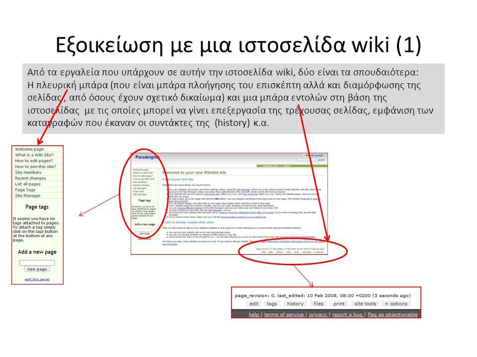 Εξοικείωση με μια ιστοσελίδα wiki (1) Από τα εργαλεία που υπάρχουν σε αυτήν την ιστοσελίδα wiki, δύο είναι τα σπουδαιότερα: Η πλευρική μπάρα (που είναι μπάρα πλοήγησης του επισκέπτη αλλά και διαμόρφωσης της σελίδας, από όσους έχουν σχετικό δικαίωμα) και μια μπάρα εντολών στη βάση της ιστοσελίδας με τις οποίες μπορεί να γίνει επεξεργασία της τρέχουσας σελίδας, εμφάνιση των καταγραφών που έκαναν οι συντάκτες της (history) κ.α.