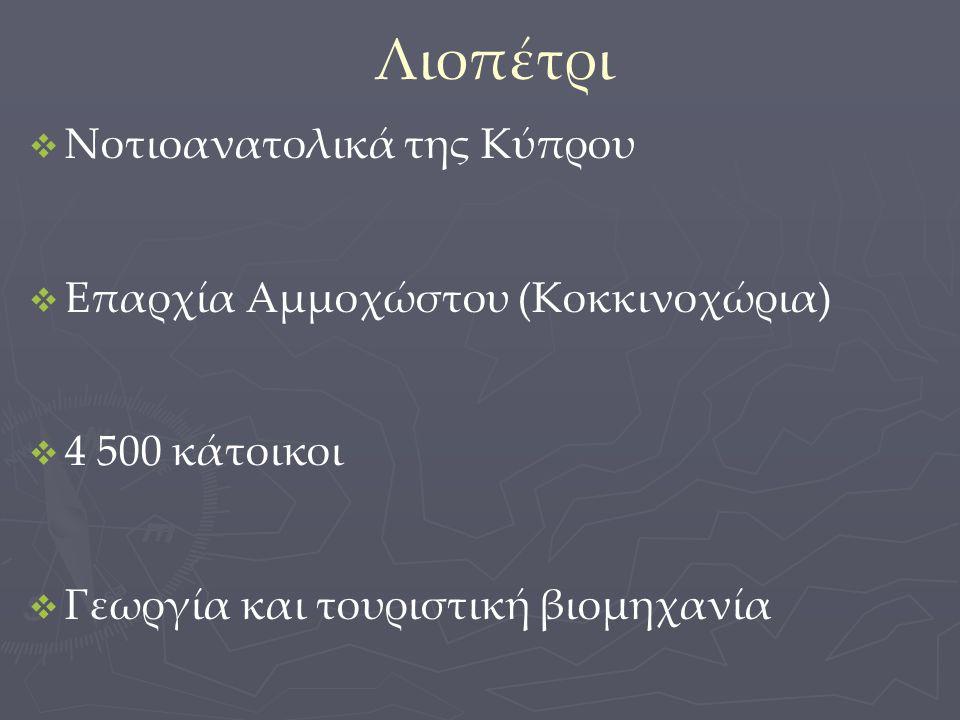 Λιοπέτρι   Νοτιοανατολικά της Κύπρου   Επαρχία Αμμοχώστου (Κοκκινοχώρια)   4 500 κάτοικοι   Γεωργία και τουριστική βιομηχανία