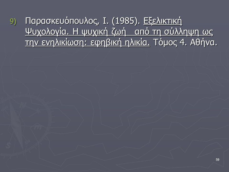 59 9) Παρασκευόπουλος, Ι. (1985). Εξελικτική Ψυχολογία. Η ψυχική ζωή από τη σύλληψη ως την ενηλικίωση: εφηβική ηλικία. Τόμος 4. Αθήνα.