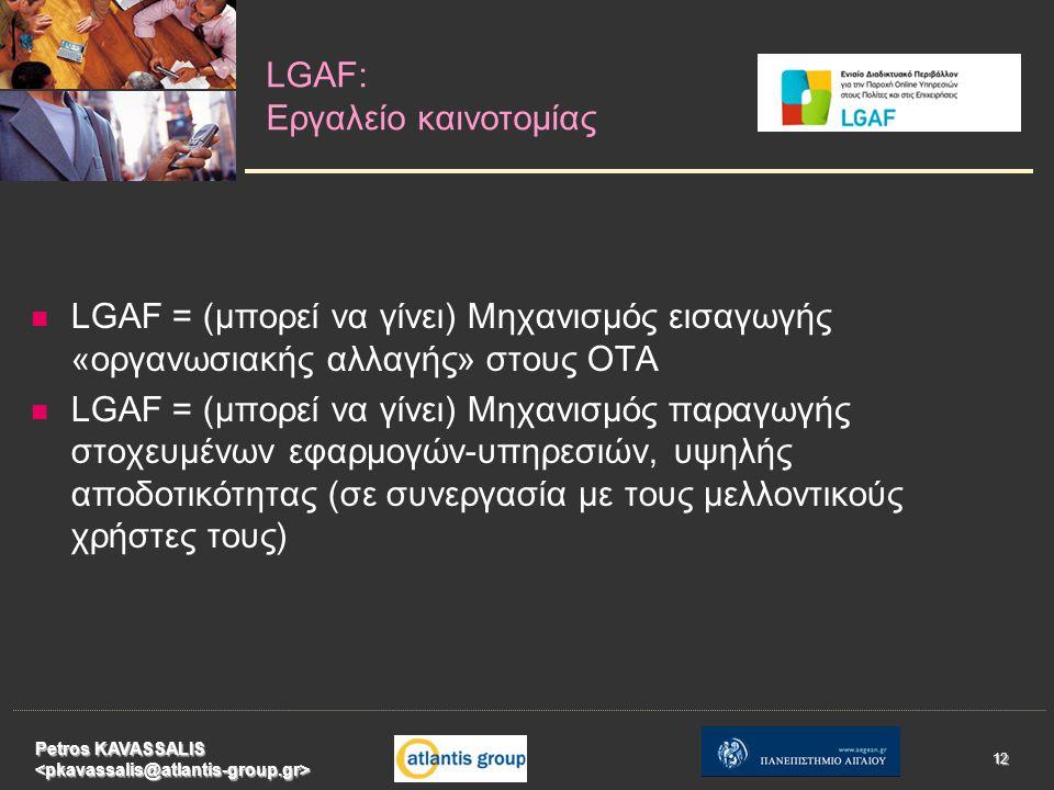   LGAF = (μπορεί να γίνει) Μηχανισμός εισαγωγής «οργανωσιακής αλλαγής» στους ΟΤΑ   LGAF = (μπορεί να γίνει) Μηχανισμός παραγωγής στοχευμένων εφαρμογών-υπηρεσιών, υψηλής αποδοτικότητας (σε συνεργασία με τους μελλοντικούς χρήστες τους) LGAF: Εργαλείο καινοτομίας Petros KAVASSALIS 12