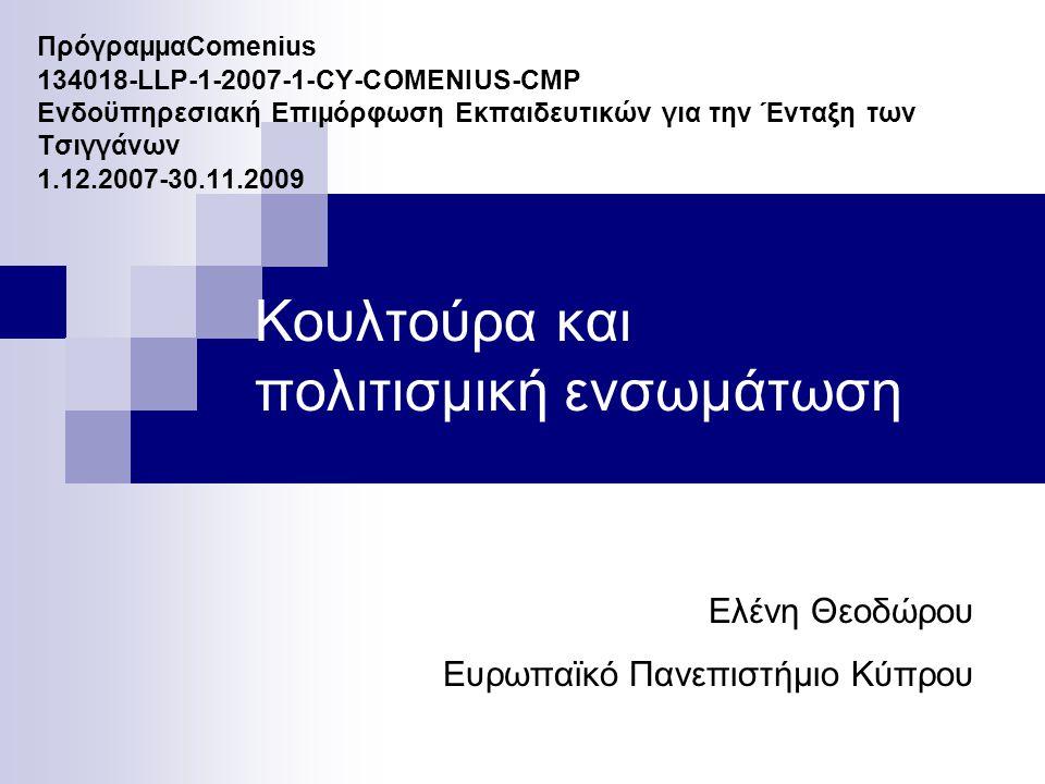 ΠρόγραµµαComenius 134018-LLP-1-2007-1-CY-COMENIUS-CMP Ενδοϋπηρεσιακή Επιµόρφωση Εκπαιδευτικών για την Ένταξη των Τσιγγάνων 1.12.2007-30.11.2009 Κουλτούρα και πολιτισμική ενσωμάτωση Ελένη Θεοδώρου Ευρωπαϊκό Πανεπιστήμιο Κύπρου