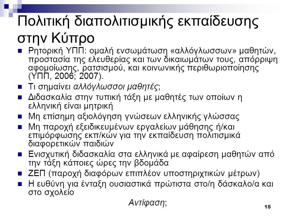 15 Πολιτική διαπολιτισμικής εκπαίδευσης στην Κύπρο  Ρητορική ΥΠΠ: ομαλή ενσωμάτωση «αλλόγλωσσων» μαθητών, προστασία της ελευθερίας και των δικαιωμάτων τους, απόρριψη αφομοίωσης, ρατσισμού, και κοινωνικής περιθωριοποίησης (ΥΠΠ, 2006; 2007).