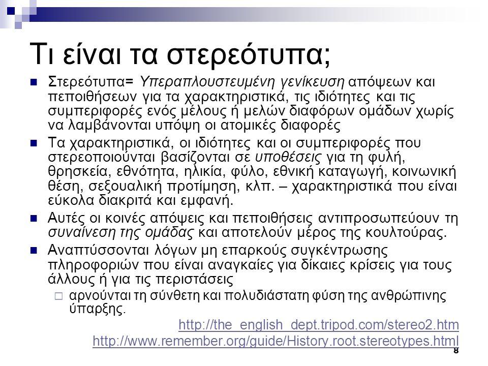8 Τι είναι τα στερεότυπα;  Στερεότυπα= Υπεραπλουστευμένη γενίκευση απόψεων και πεποιθήσεων για τα χαρακτηριστικά, τις ιδιότητες και τις συμπεριφορές