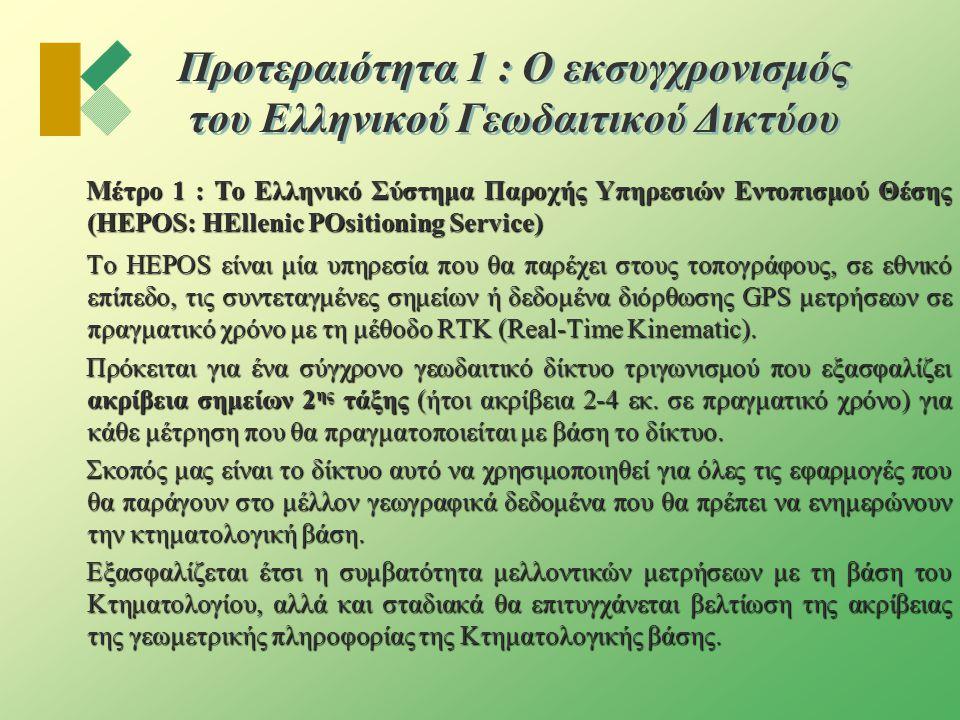 Προτεραιότητα 1 : Ο εκσυγχρονισμός του Ελληνικού Γεωδαιτικού Δικτύου Μέτρο 1 : Το Ελληνικό Σύστημα Παροχής Υπηρεσιών Εντοπισμού Θέσης (HEPOS: HEllenic POsitioning Service) Το HEPOS είναι μία υπηρεσία που θα παρέχει στους τοπογράφους, σε εθνικό επίπεδο, τις συντεταγμένες σημείων ή δεδομένα διόρθωσης GPS μετρήσεων σε πραγματικό χρόνο με τη μέθοδο RTK (Real-Time Kinematic).