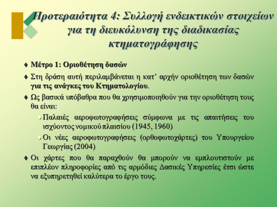 Προτεραιότητα 4: Συλλογή ενδεικτικών στοιχείων για τη διευκόλυνση της διαδικασίας κτηματογράφησης  Μέτρο 1: Οριοθέτηση δασών  Στη δράση αυτή περιλαμβάνεται η κατ' αρχήν οριοθέτηση των δασών για τις ανάγκες του Κτηματολογίου.