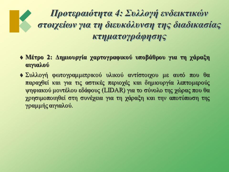 Προτεραιότητα 4: Συλλογή ενδεικτικών στοιχείων για τη διευκόλυνση της διαδικασίας κτηματογράφησης  Μέτρο 2: Δημιουργία χαρτογραφικού υποβάθρου για τη χάραξη αιγιαλού  Συλλογή φωτογραμμετρικού υλικού αντίστοιχου με αυτό που θα παραχθεί και για τις αστικές περιοχές και δημιουργία λεπτομερούς ψηφιακoύ μοντέλου εδάφους (LIDAR) για το σύνολο της χώρας που θα χρησιμοποιηθεί στη συνέχεια για τη χάραξη και την αποτύπωση της γραμμής αιγιαλού.