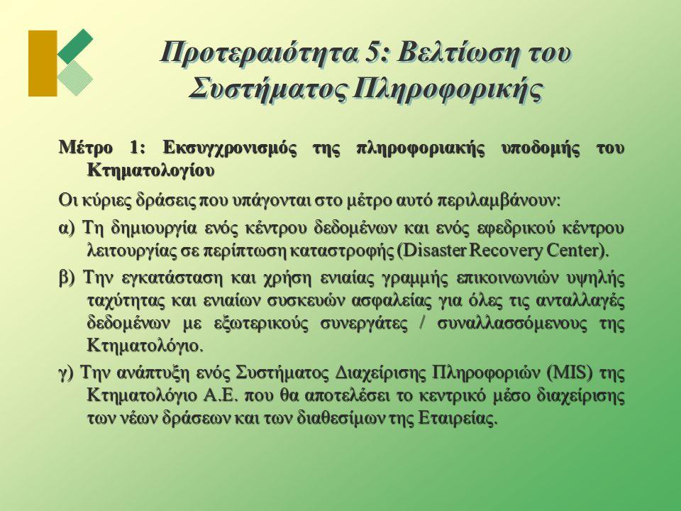 Προτεραιότητα 5: Βελτίωση του Συστήματος Πληροφορικής Μέτρο 1: Εκσυγχρονισμός της πληροφοριακής υποδομής του Κτηματολογίου Οι κύριες δράσεις που υπάγονται στο μέτρο αυτό περιλαμβάνουν: α) Τη δημιουργία ενός κέντρου δεδομένων και ενός εφεδρικού κέντρου λειτουργίας σε περίπτωση καταστροφής (Disaster Recovery Center).