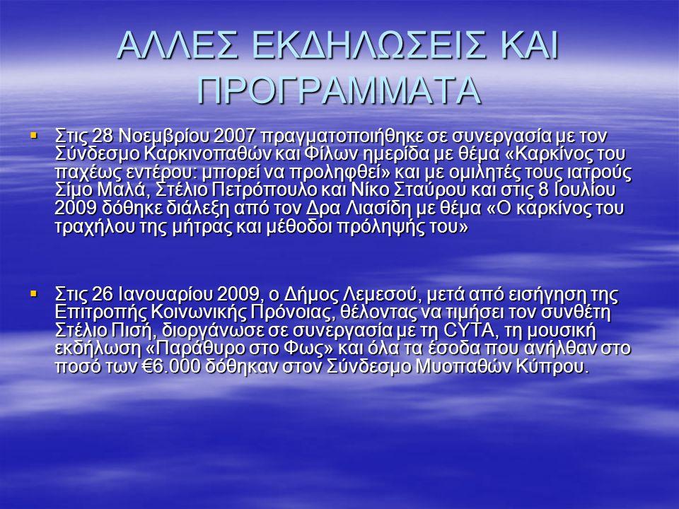 ΑΛΛΕΣ ΕΚΔΗΛΩΣΕΙΣ ΚΑΙ ΠΡΟΓΡΑΜΜΑΤΑ  Στις 28 Νοεμβρίου 2007 πραγματοποιήθηκε σε συνεργασία με τον Σύνδεσμο Καρκινοπαθών και Φίλων ημερίδα με θέμα «Καρκίνος του παχέως εντέρου: μπορεί να προληφθεί» και με ομιλητές τους ιατρούς Σίμο Μαλά, Στέλιο Πετρόπουλο και Νίκο Σταύρου και στις 8 Ιουλίου 2009 δόθηκε διάλεξη από τον Δρα Λιασίδη με θέμα «Ο καρκίνος του τραχήλου της μήτρας και μέθοδοι πρόληψής του»  Στις 26 Ιανουαρίου 2009, ο Δήμος Λεμεσού, μετά από εισήγηση της Επιτροπής Κοινωνικής Πρόνοιας, θέλοντας να τιμήσει τον συνθέτη Στέλιο Πισή, διοργάνωσε σε συνεργασία με τη CYTA, τη μουσική εκδήλωση «Παράθυρο στο Φως» και όλα τα έσοδα που ανήλθαν στο ποσό των €6.000 δόθηκαν στον Σύνδεσμο Μυοπαθών Κύπρου.