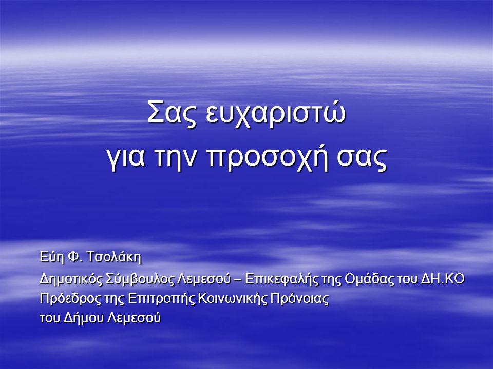 Σας ευχαριστώ για την προσοχή σας Εύη Φ. Τσολάκη Δημοτικός Σύμβουλος Λεμεσού – Επικεφαλής της Ομάδας του ΔΗ.ΚΟ Πρόεδρος της Επιτροπής Κοινωνικής Πρόνο