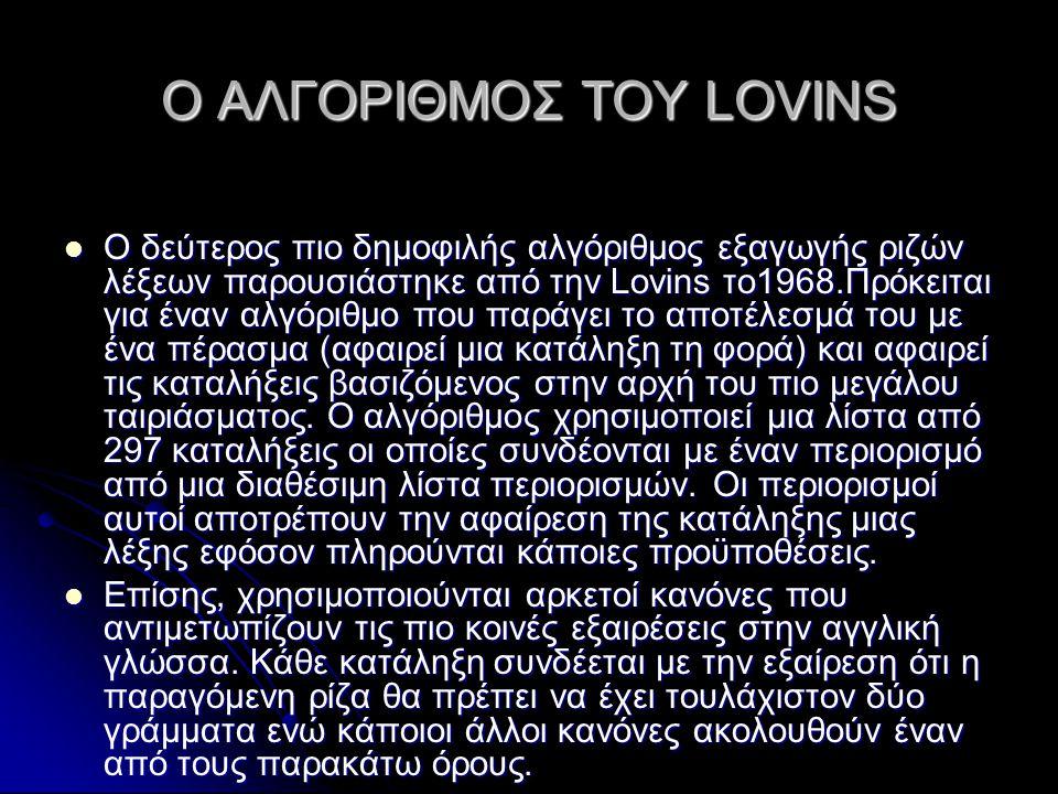 Ο ΑΛΓΟΡΙΘΜΟΣ ΤΟΥ LOVINS  Ο δεύτερος πιο δημοφιλής αλγόριθμος εξαγωγής ριζών λέξεων παρουσιάστηκε από την Lovins το1968.Πρόκειται για έναν αλγόριθμο που παράγει το αποτέλεσμά του με ένα πέρασμα (αφαιρεί μια κατάληξη τη φορά) και αφαιρεί τις καταλήξεις βασιζόμενος στην αρχή του πιο μεγάλου ταιριάσματος.