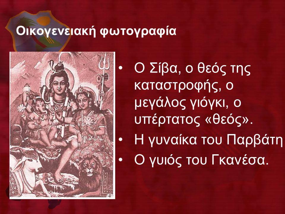 Οικογενειακή φωτογραφία •Ο Σίβα, ο θεός της καταστροφής, ο μεγάλος γιόγκι, ο υπέρτατος «θεός». •Η γυναίκα του Παρβάτη •Ο γυιός του Γκανέσα.