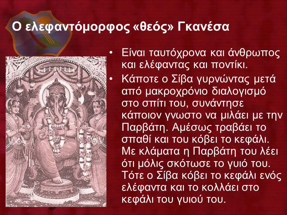Ο ελεφαντόμορφος «θεός» Γκανέσα •Είναι ταυτόχρονα και άνθρωπος και ελέφαντας και ποντίκι. •Κάποτε ο Σίβα γυρνώντας μετά από μακροχρόνιο διαλογισμό στο