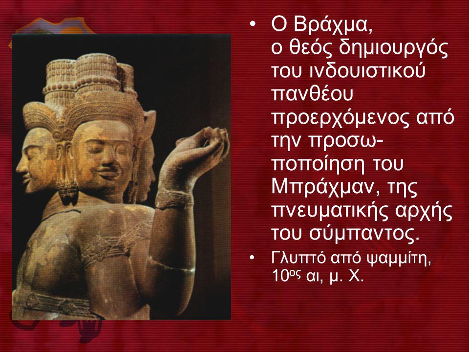• O Bράχμα, ο θεός δημιουργός του ινδουιστικού πανθέου προερχόμενος από την προσω- ποποίηση του Mπράχμαν, της πνευματικής αρχής του σύμπαντος.
