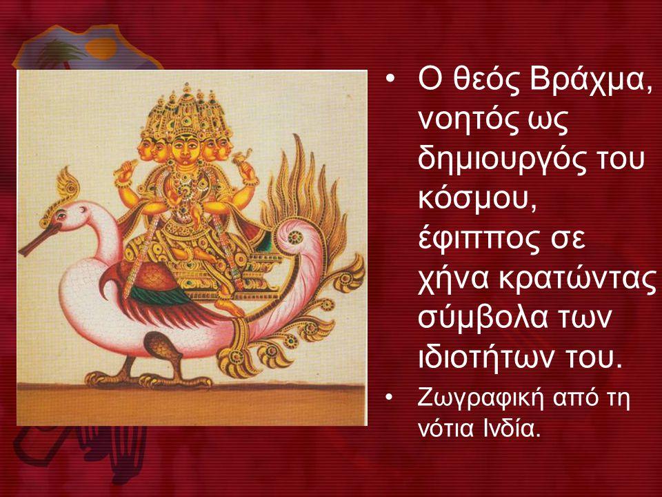 •O θεός Bράχμα, νοητός ως δημιουργός του κόσμου, έφιππος σε χήνα κρατώντας σύμβολα των ιδιοτήτων του. •Ζωγραφική από τη νότια Iνδία.