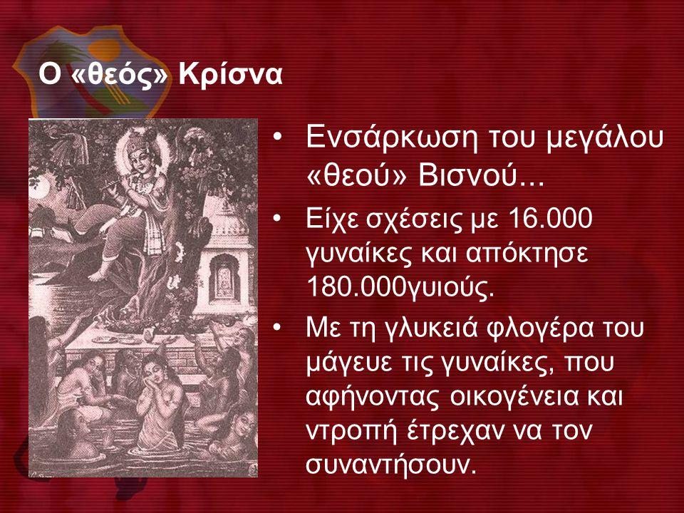 Ο «θεός» Κρίσνα •Ενσάρκωση του μεγάλου «θεού» Βισνού... •Είχε σχέσεις με 16.000 γυναίκες και απόκτησε 180.000γυιούς. •Με τη γλυκειά φλογέρα του μάγευε