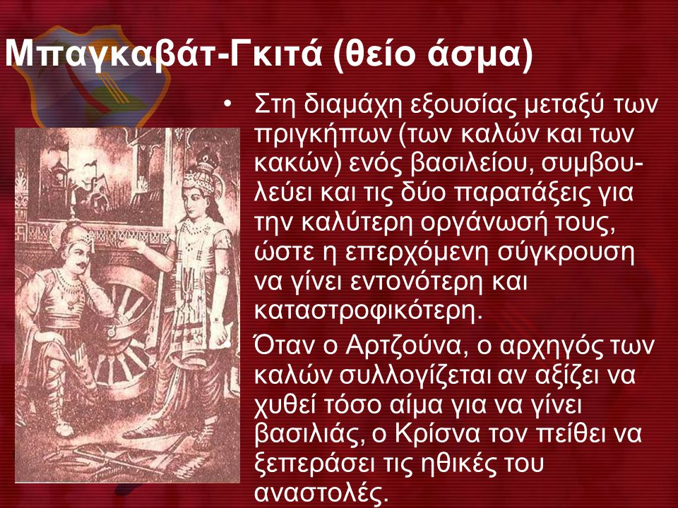 Μπαγκαβάτ-Γκιτά (θείο άσμα) •Στη διαμάχη εξουσίας μεταξύ των πριγκήπων (των καλών και των κακών) ενός βασιλείου, συμβου- λεύει και τις δύο παρατάξεις