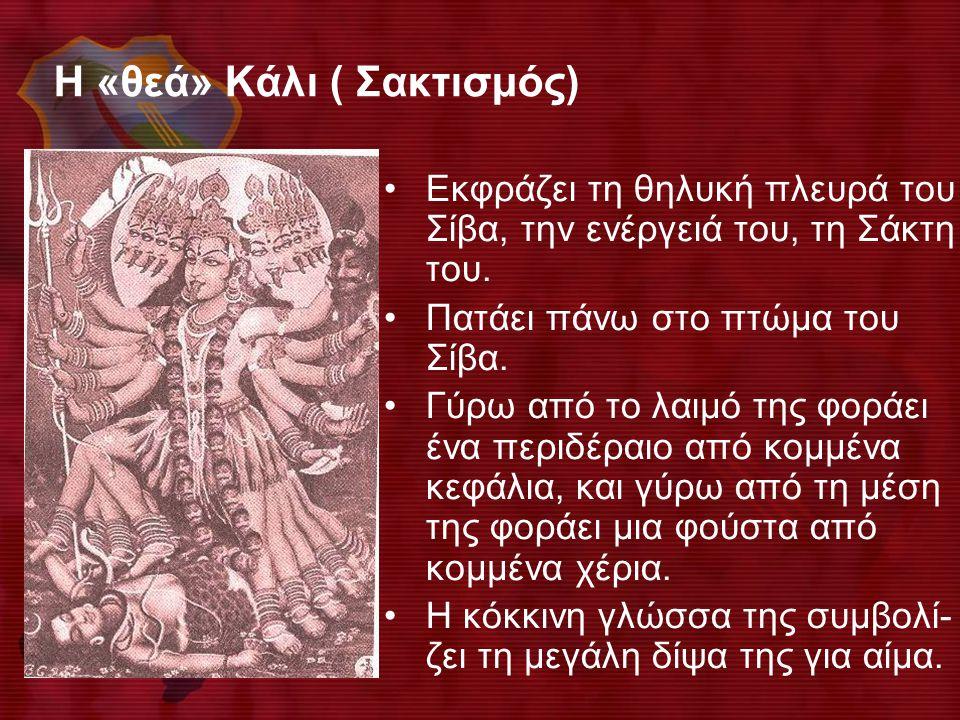 Η «θεά» Κάλι ( Σακτισμός) •Εκφράζει τη θηλυκή πλευρά του Σίβα, την ενέργειά του, τη Σάκτη του. •Πατάει πάνω στο πτώμα του Σίβα. •Γύρω από το λαιμό της