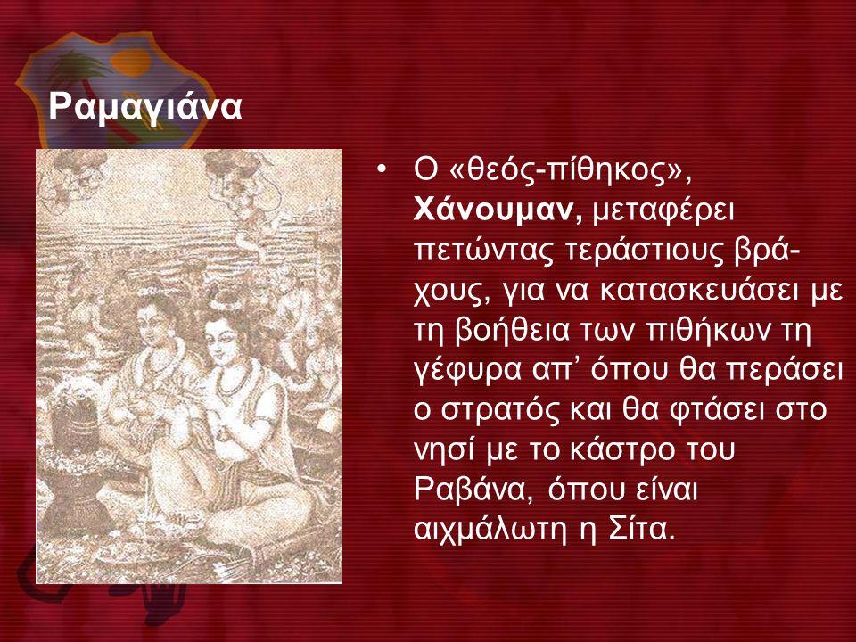 Ραμαγιάνα •Ο «θεός-πίθηκος», Χάνουμαν, μεταφέρει πετώντας τεράστιους βρά- χους, για να κατασκευάσει με τη βοήθεια των πιθήκων τη γέφυρα απ' όπου θα περάσει ο στρατός και θα φτάσει στο νησί με το κάστρο του Ραβάνα, όπου είναι αιχμάλωτη η Σίτα.