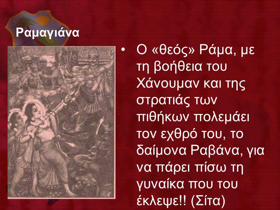 Ραμαγιάνα •Ο «θεός» Ράμα, με τη βοήθεια του Χάνουμαν και της στρατιάς των πιθήκων πολεμάει τον εχθρό του, το δαίμονα Ραβάνα, για να πάρει πίσω τη γυνα