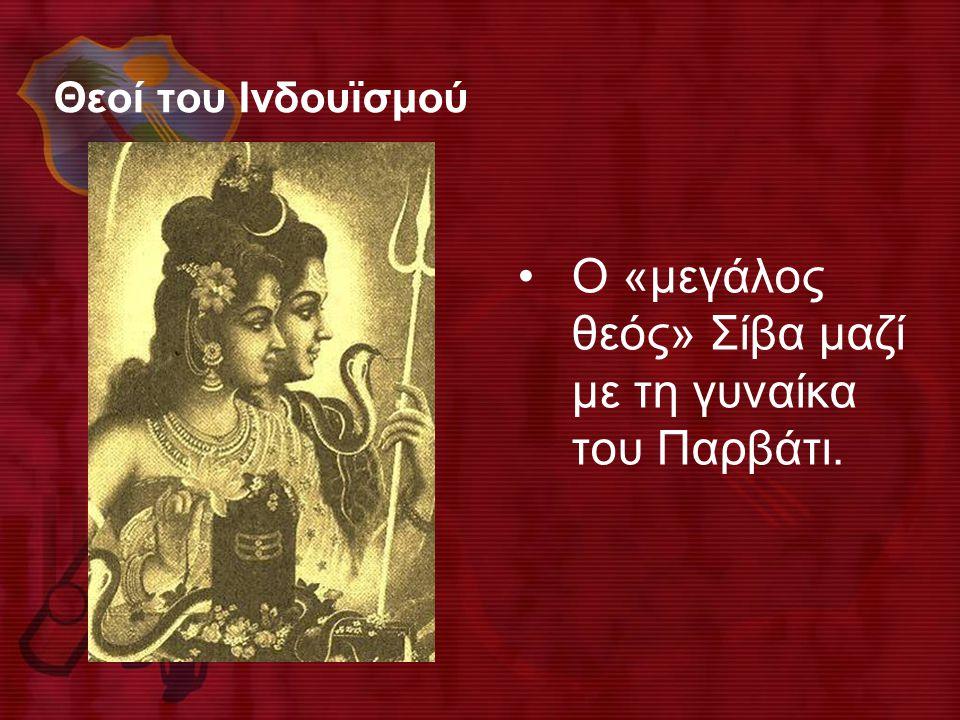 Θεοί του Ινδουϊσμού •Ο «μεγάλος θεός» Σίβα μαζί με τη γυναίκα του Παρβάτι.