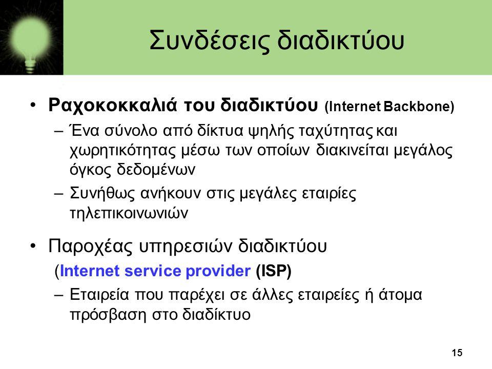 15 Συνδέσεις διαδικτύου •Ραχοκοκκαλιά του διαδικτύου (Internet Backbone) –Ένα σύνολο από δίκτυα ψηλής ταχύτητας και χωρητικότητας μέσω των οποίων διακινείται μεγάλος όγκος δεδομένων –Συνήθως ανήκουν στις μεγάλες εταιρίες τηλεπικοινωνιών •Παροχέας υπηρεσιών διαδικτύου (Internet service provider (ISP) –Εταιρεία που παρέχει σε άλλες εταιρείες ή άτομα πρόσβαση στο διαδίκτυο
