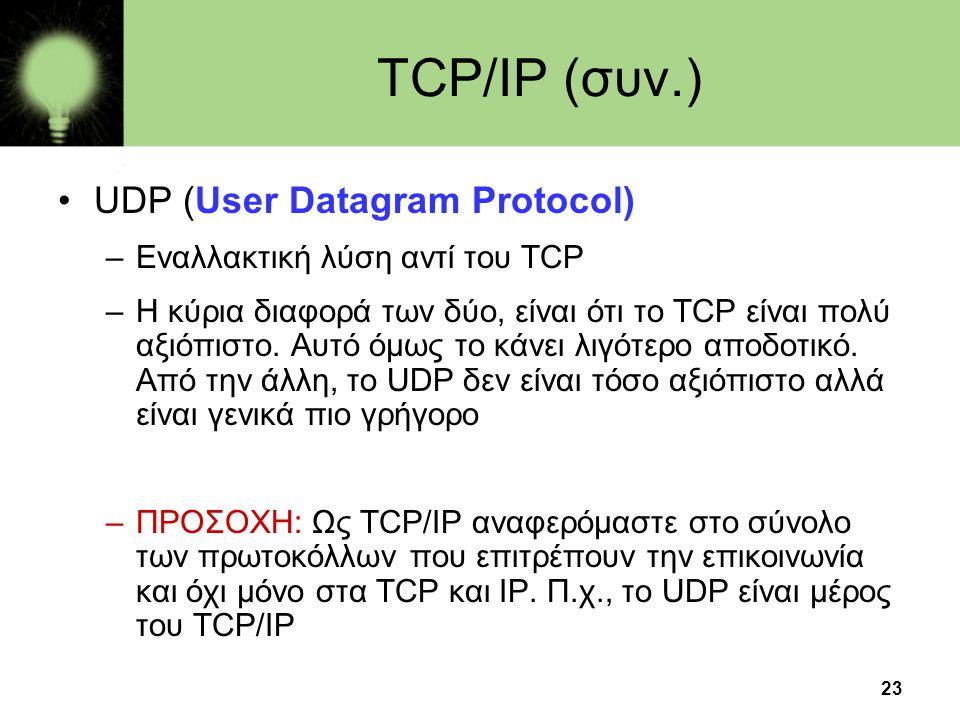 23 TCP/IP (συν.) •UDP (User Datagram Protocol) –Εναλλακτική λύση αντί του TCP –Η κύρια διαφορά των δύο, είναι ότι το TCP είναι πολύ αξιόπιστο.