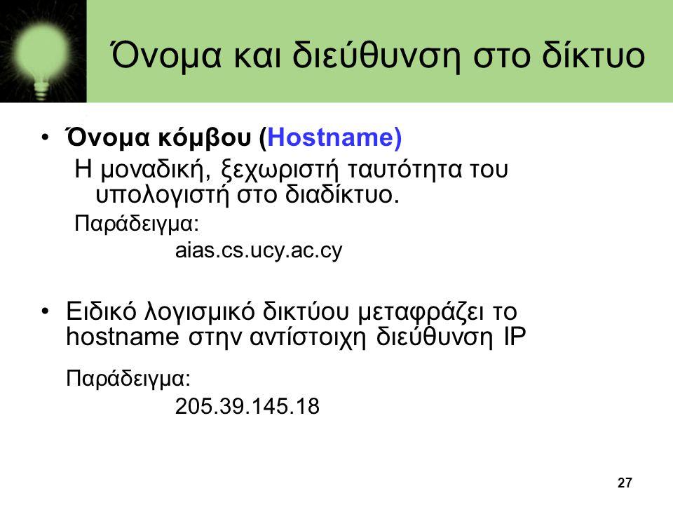 27 Όνομα και διεύθυνση στο δίκτυο •Όνομα κόμβου (Hostname) Η μοναδική, ξεχωριστή ταυτότητα του υπολογιστή στο διαδίκτυο. Παράδειγμα: aias.cs.ucy.ac.cy