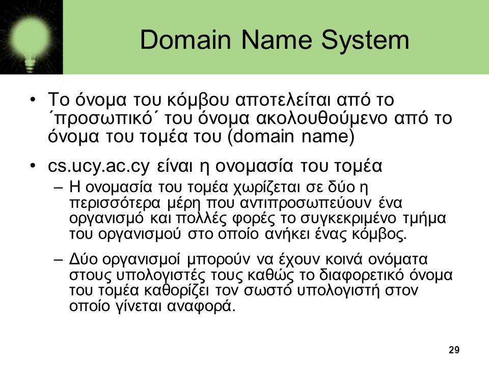 29 Domain Name System •Το όνομα του κόμβου αποτελείται από το ΄προσωπικό΄ του όνομα ακολουθούμενο από το όνομα του τομέα του (domain name) •cs.ucy.ac.cy είναι η ονομασία του τομέα –Η ονομασία του τομέα χωρίζεται σε δύο η περισσότερα μέρη που αντιπροσωπεύουν ένα οργανισμό και πολλές φορές το συγκεκριμένο τμήμα του οργανισμού στο οποίο ανήκει ένας κόμβος.