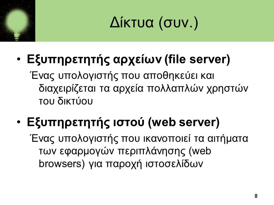 8 Δίκτυα (συν.) •Εξυπηρετητής αρχείων (file server) Ένας υπολογιστής που αποθηκεύει και διαχειρίζεται τα αρχεία πολλαπλών χρηστών του δικτύου •Εξυπηρετητής ιστού (web server) Ένας υπολογιστής που ικανοποιεί τα αιτήματα των εφαρμογών περιπλάνησης (web browsers) για παροχή ιστοσελίδων