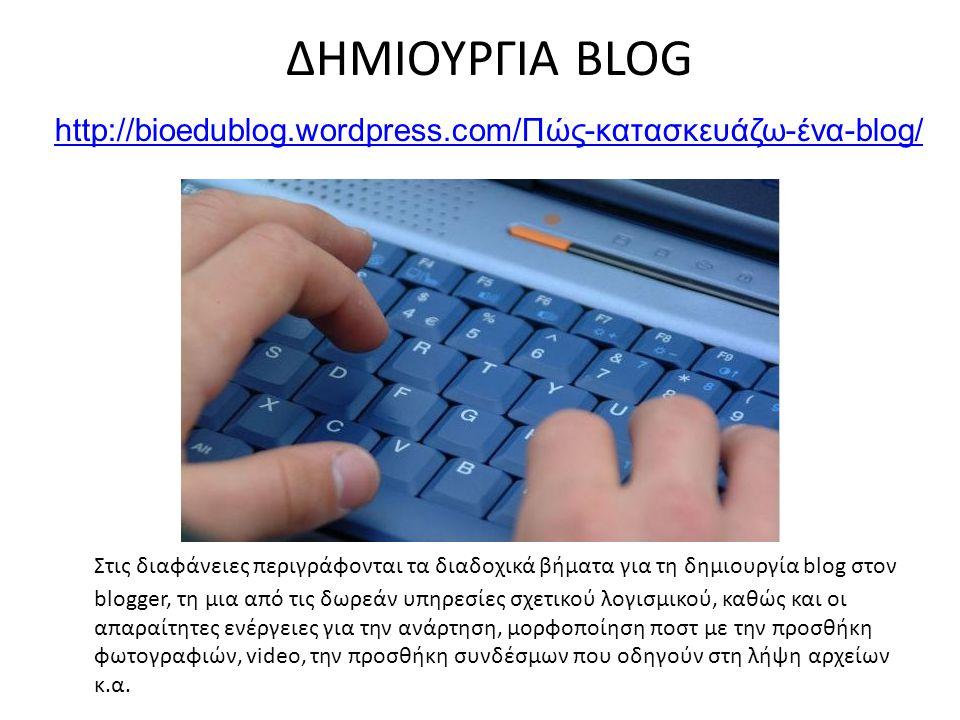 ΔΗΜΙΟΥΡΓΙΑ BLOG http://bioedublog.wordpress.com/Πώς-κατασκευάζω-ένα-blog/ http://bioedublog.wordpress.com/Πώς-κατασκευάζω-ένα-blog/ Στις διαφάνειες περιγράφονται τα διαδοχικά βήματα για τη δημιουργία blog στον blogger, τη μια από τις δωρεάν υπηρεσίες σχετικού λογισμικού, καθώς και οι απαραίτητες ενέργειες για την ανάρτηση, μορφοποίηση ποστ με την προσθήκη φωτογραφιών, video, την προσθήκη συνδέσμων που οδηγούν στη λήψη αρχείων κ.α.