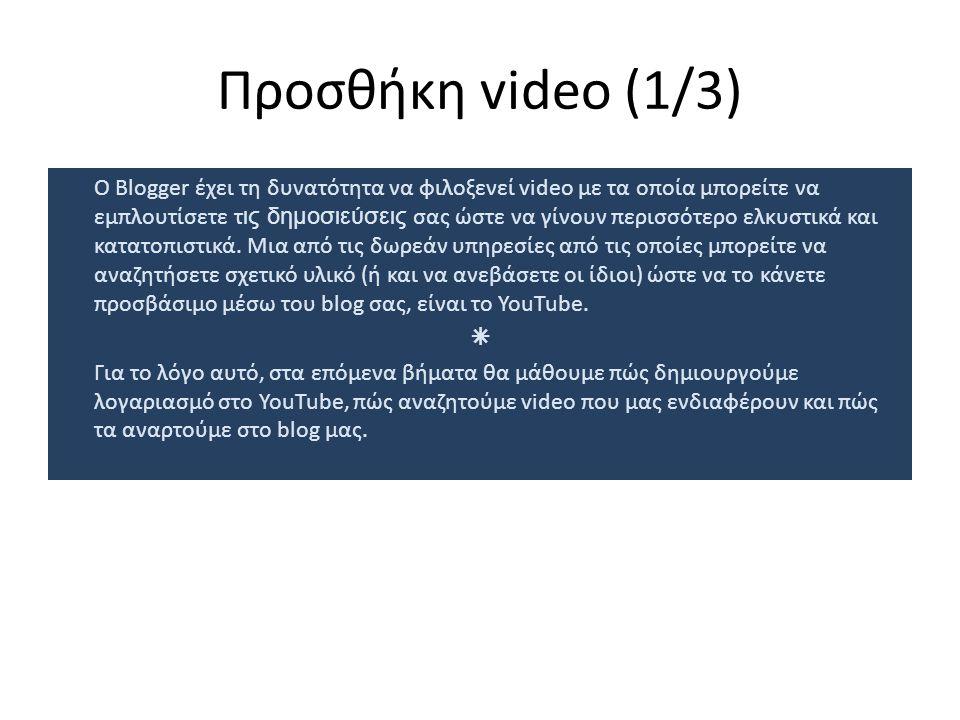 Προσθήκη video (1/3) Ο Blogger έχει τη δυνατότητα να φιλοξενεί video με τα οποία μπορείτε να εμπλουτίσετε τ ις δημοσιεύσεις σας ώστε να γίνουν περισσότερο ελκυστικά και κατατοπιστικά.