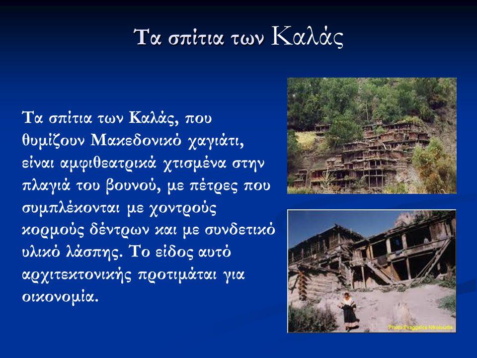Τα σπίτια των Τα σπίτια των Καλάς Τα σπίτια των Καλάς, που θυμίζουν Μακεδονικό χαγιάτι, είναι αμφιθεατρικά χτισμένα στην πλαγιά του βουνού, με πέτρες