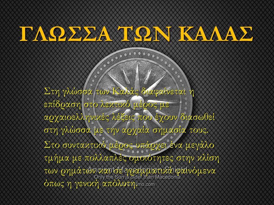 ΓΛΩΣΣΑ ΤΩΝ ΚΑΛΑΣ Στη γλώσσα των Καλάς διαφαίνεται η επίδραση στο λεκτικό μέρος με αρχαιοελληνικές λέξεις που έχουν διασωθεί στη γλώσσα με την αρχαία σ