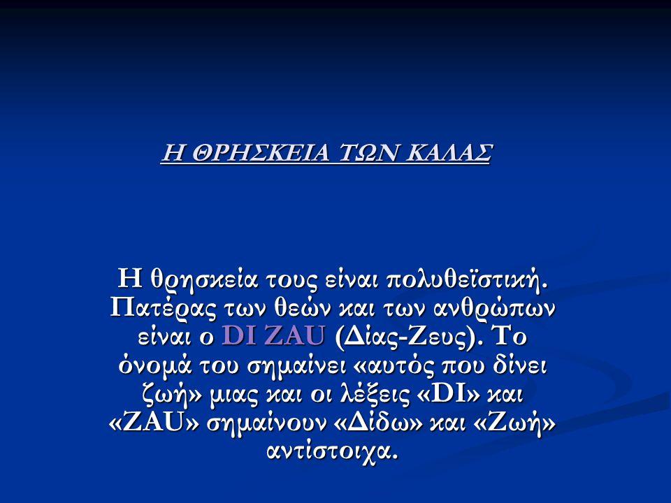Η ΘΡΗΣΚΕΙΑ ΤΩΝ ΚΑΛΑΣ Η θρησκεία τους είναι πολυθεϊστική. Πατέρας των θεών και των ανθρώπων είναι ο DI ZAU (Δίας-Ζευς). Το όνομά του σημαίνει «αυτός πο