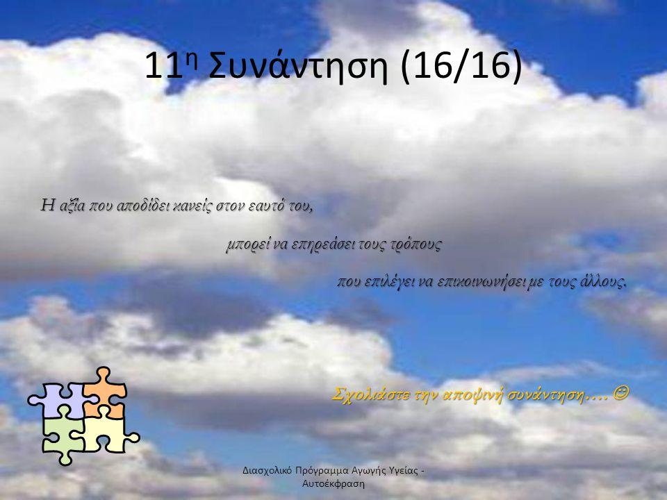 11 η Συνάντηση (16/16) Η αξία που αποδίδει κανείς στον εαυτό του, μπορεί να επηρεάσει τους τρόπους που επιλέγει να επικοινωνήσει με τους άλλους.