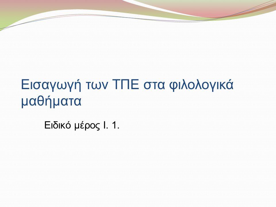 Εισαγωγή των ΤΠΕ στα φιλολογικά μαθήματα Ειδικό μέρος Ι. 1.