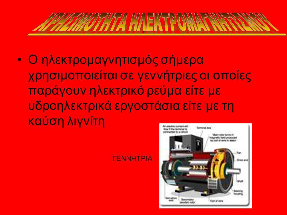 . •Ο ηλεκτρομαγνητισμός σήμερα χρησιμοποιείται σε γεννήτριες οι οποίες παράγουν ηλεκτρικό ρεύμα είτε με υδροηλεκτρικά εργοστάσια είτε με τη καύση λιγν