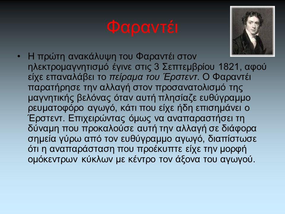 Φαραντέι •Η πρώτη ανακάλυψη του Φαραντέι στον ηλεκτρομαγνητισμό έγινε στις 3 Σεπτεμβρίου 1821, αφού είχε επαναλάβει το πείραμα του Έρστεντ. Ο Φαραντέι