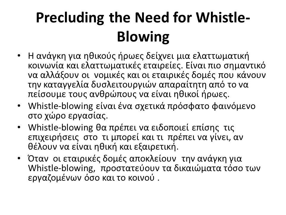 Precluding the Need for Whistle- Blowing • Η ανάγκη για ηθικούς ήρωες δείχνει μια ελαττωματική κοινωνία και ελαττωματικές εταιρείες. Είναι πιο σημαντι
